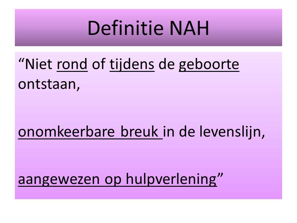 Definitie NAH Niet rond of tijdens de geboorte ontstaan, onomkeerbare breuk in de levenslijn, aangewezen op hulpverlening
