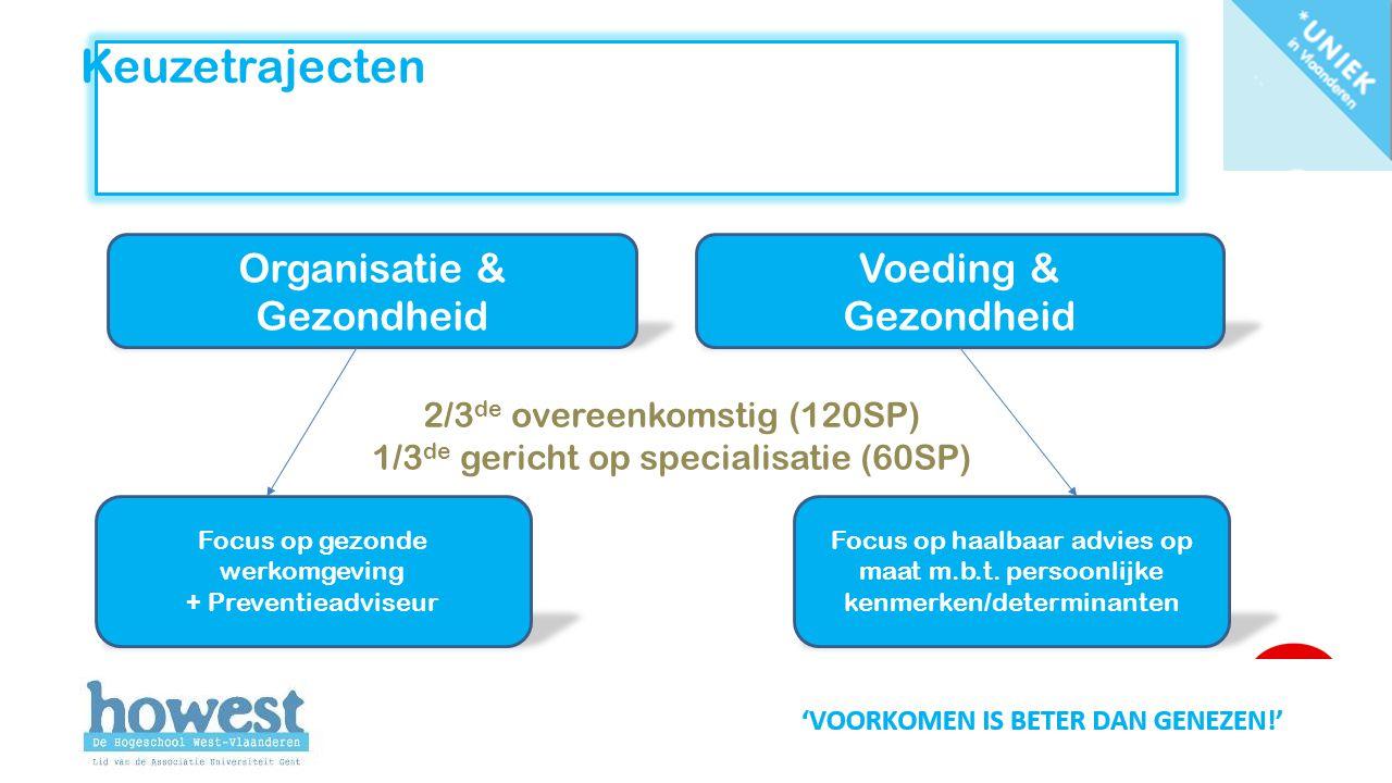 Keuzetrajecten Organisatie & Gezondheid Voeding & Gezondheid 2/3 de overeenkomstig (120SP) 1/3 de gericht op specialisatie (60SP) Focus op gezonde werkomgeving + Preventieadviseur Focus op haalbaar advies op maat m.b.t.