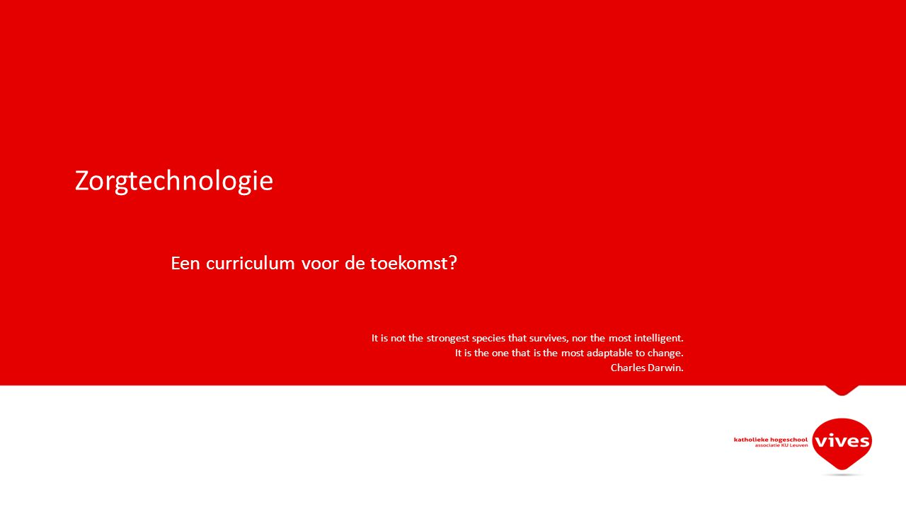 Zorgtechnologie Een curriculum voor de toekomst? It is not the strongest species that survives, nor the most intelligent. It is the one that is the mo