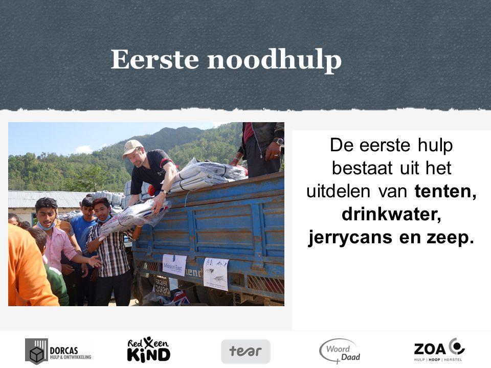 Eerste noodhulp De eerste hulp bestaat uit het uitdelen van tenten, drinkwater, jerrycans en zeep.