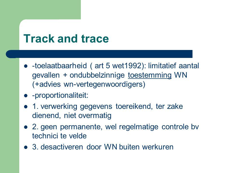Track and trace -toelaatbaarheid ( art 5 wet1992): limitatief aantal gevallen + ondubbelzinnige toestemming WN (+advies wn-vertegenwoordigers) -propor