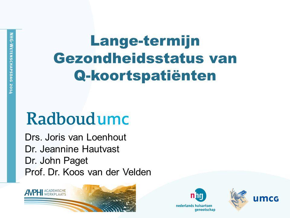 Lange-termijn Gezondheidsstatus van Q-koortspatiënten Drs. Joris van Loenhout Dr. Jeannine Hautvast Dr. John Paget Prof. Dr. Koos van der Velden