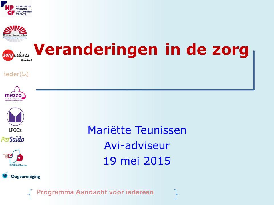 Veranderingen in de zorg Mariëtte Teunissen Avi-adviseur 19 mei 2015 Programma Aandacht voor iedereen
