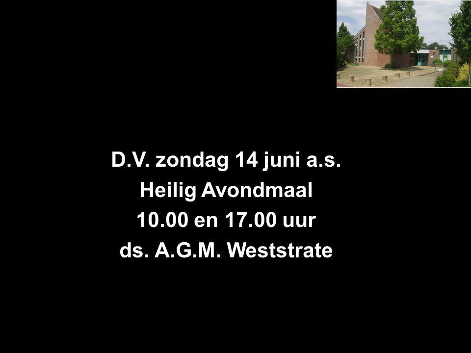 D.V. zondag 14 juni a.s. Heilig Avondmaal 10.00 en 17.00 uur ds. A.G.M. Weststrate