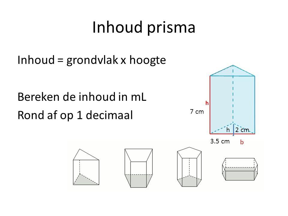 Inhoud prisma Inhoud = grondvlak x hoogte Bereken de inhoud in mL Rond af op 1 decimaal h b 7 cm 3.5 cm 2 cm