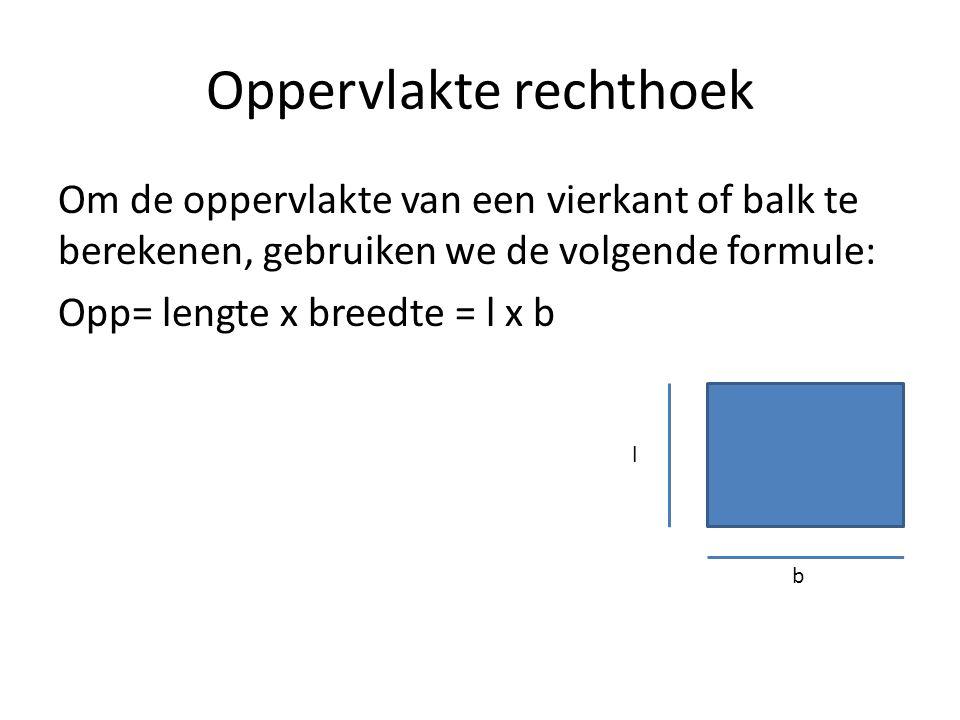 Oppervlakte rechthoek Om de oppervlakte van een vierkant of balk te berekenen, gebruiken we de volgende formule: Opp= lengte x breedte = l x b l b