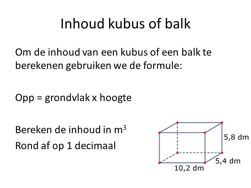 Inhoud kubus of balk Om de inhoud van een kubus of een balk te berekenen gebruiken we de formule: Opp = grondvlak x hoogte Bereken de inhoud in m 3 Rond af op 1 decimaal
