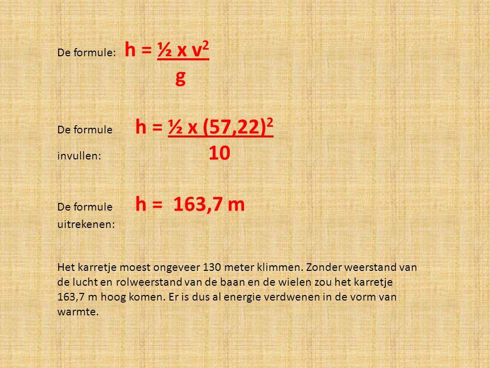 De formule: h = ½ x v 2 g De formule h = ½ x (57,22) 2 invullen: 10 De formule h = 163,7 m uitrekenen: Het karretje moest ongeveer 130 meter klimmen.