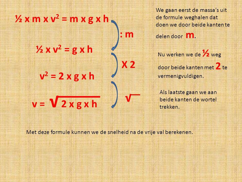 ½ x m x v 2 = m x g x h We gaan eerst de massa's uit de formule weghalen dat doen we door beide kanten te delen door m. : m ½ x v 2 = g x h Nu werken