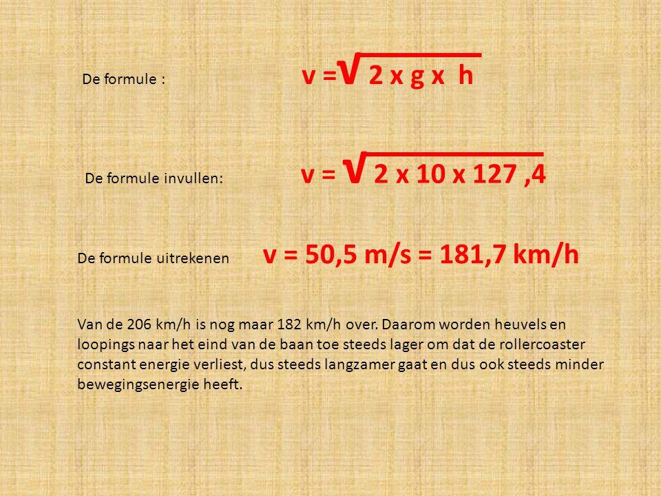 De formule : v = √ 2 x g x h De formule invullen: v = √ 2 x 10 x 127,4 De formule uitrekenen v = 50,5 m/s = 181,7 km/h Van de 206 km/h is nog maar 182