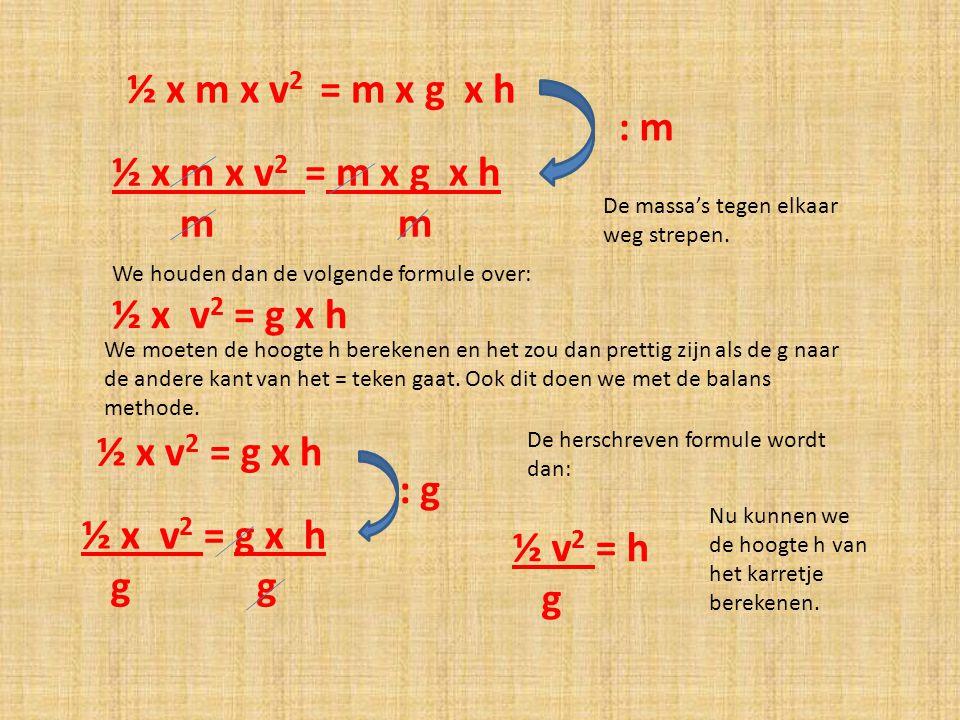 : m ½ x m x v 2 = m x g x h m m We houden dan de volgende formule over: ½ x v 2 = g x h We moeten de hoogte h berekenen en het zou dan prettig zijn al