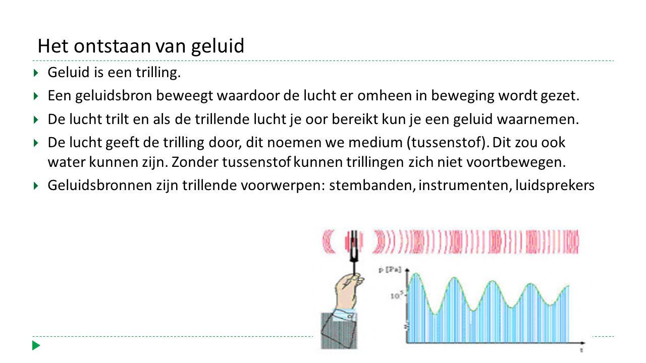 Het ontstaan van geluid  Geluid is een trilling.
