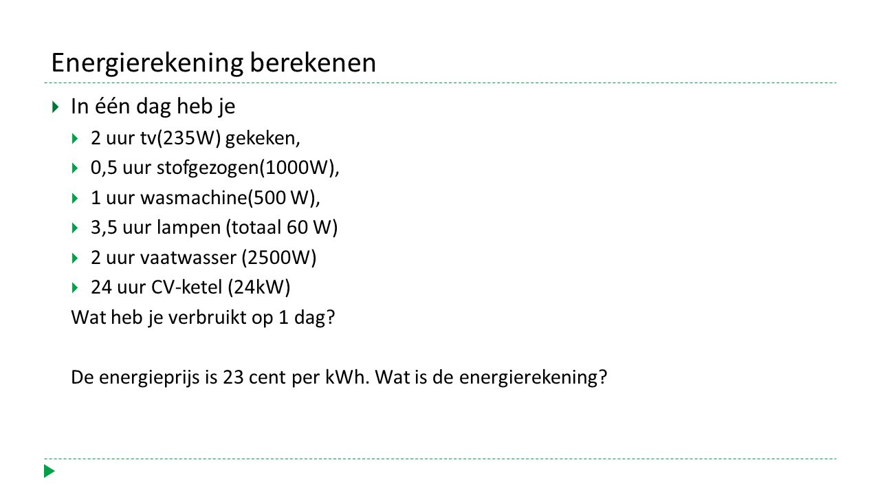 Energierekening berekenen  In één dag heb je  2 uur tv(235W) gekeken,  0,5 uur stofgezogen(1000W),  1 uur wasmachine(500 W),  3,5 uur lampen (totaal 60 W)  2 uur vaatwasser (2500W)  24 uur CV-ketel (24kW) Wat heb je verbruikt op 1 dag.