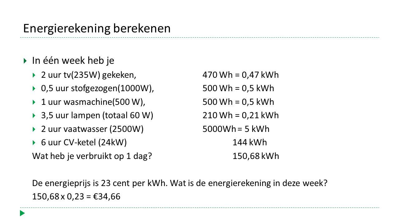 Energierekening berekenen  In één week heb je  2 uur tv(235W) gekeken, 470 Wh = 0,47 kWh  0,5 uur stofgezogen(1000W), 500 Wh = 0,5 kWh  1 uur wasmachine(500 W),500 Wh = 0,5 kWh  3,5 uur lampen (totaal 60 W)210 Wh = 0,21 kWh  2 uur vaatwasser (2500W)5000Wh = 5 kWh  6 uur CV-ketel (24kW)144 kWh Wat heb je verbruikt op 1 dag.
