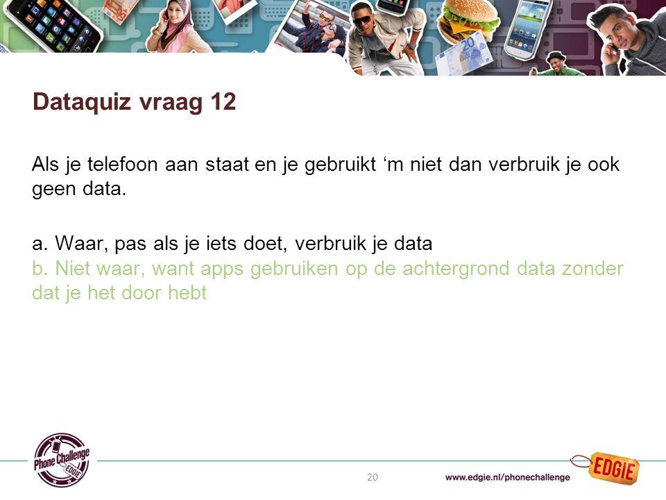 20 Als je telefoon aan staat en je gebruikt 'm niet dan verbruik je ook geen data.