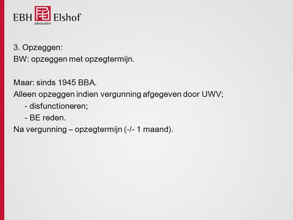 3. Opzeggen: BW: opzeggen met opzegtermijn. Maar: sinds 1945 BBA. Alleen opzeggen indien vergunning afgegeven door UWV; - disfunctioneren; - BE reden.