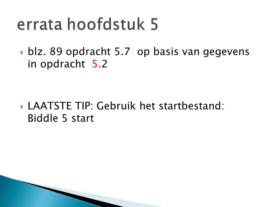 blz. 89 opdracht 5.7 op basis van gegevens in opdracht 5.2  LAATSTE TIP: Gebruik het startbestand: Biddle 5 start