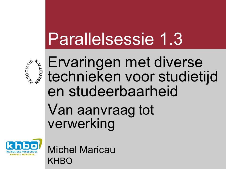 Parallelsessie 1.3 Ervaringen met diverse technieken voor studietijd en studeerbaarheid V an aanvraag tot verwerking Michel Maricau KHBO