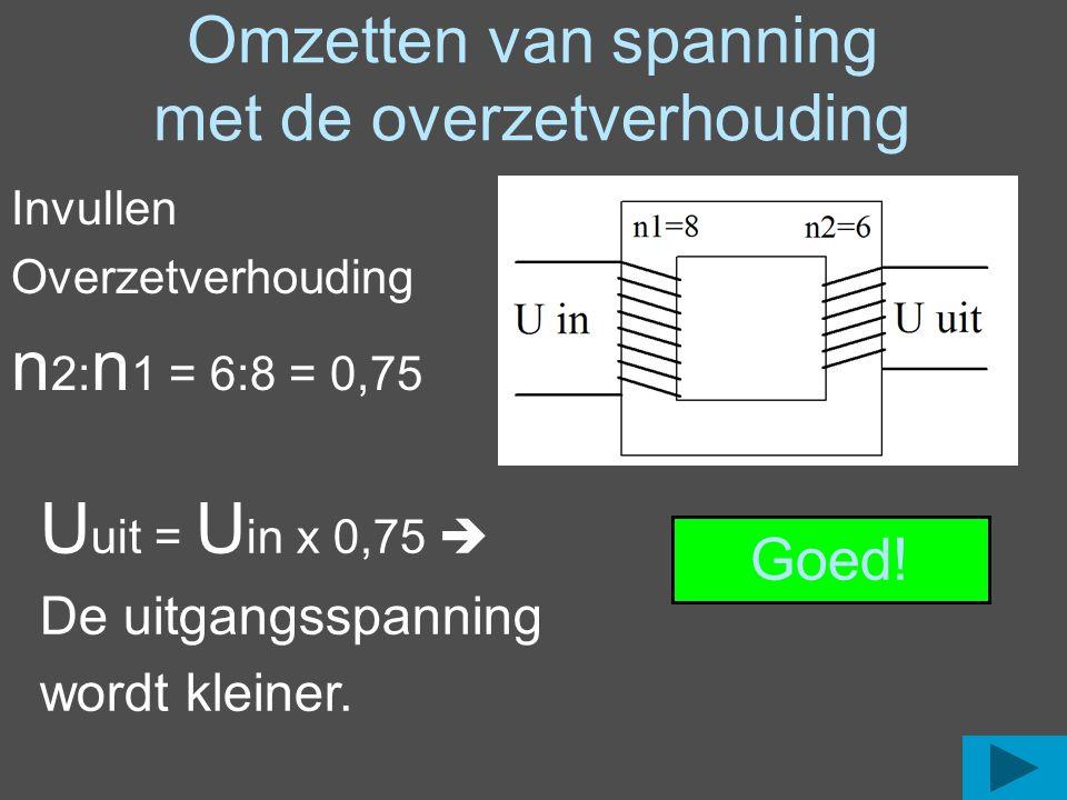 Omzetten van spanning met de overzetverhouding Invullen Overzetverhouding n 2: n 1 = 6:8 = 0,75 U uit = U in x 0,75  De uitgangsspanning wordt kleine