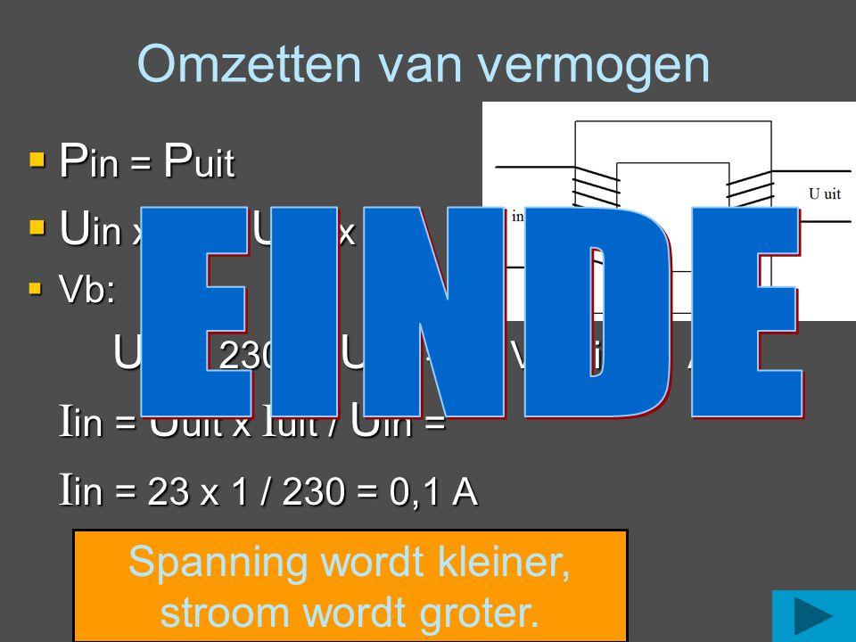  P in = P uit  U in x I in = U uit x I uit  Vb: U in = 230 V, U uit = 23 V, I uit = 1 A I in = U uit x I uit / U in = I in = 23 x 1 / 230 = 0,1 A O
