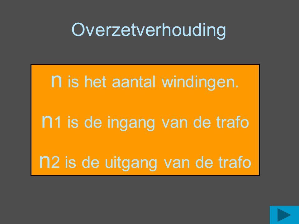 Overzetverhouding n is het aantal windingen. n 1 is de ingang van de trafo n 2 is de uitgang van de trafo