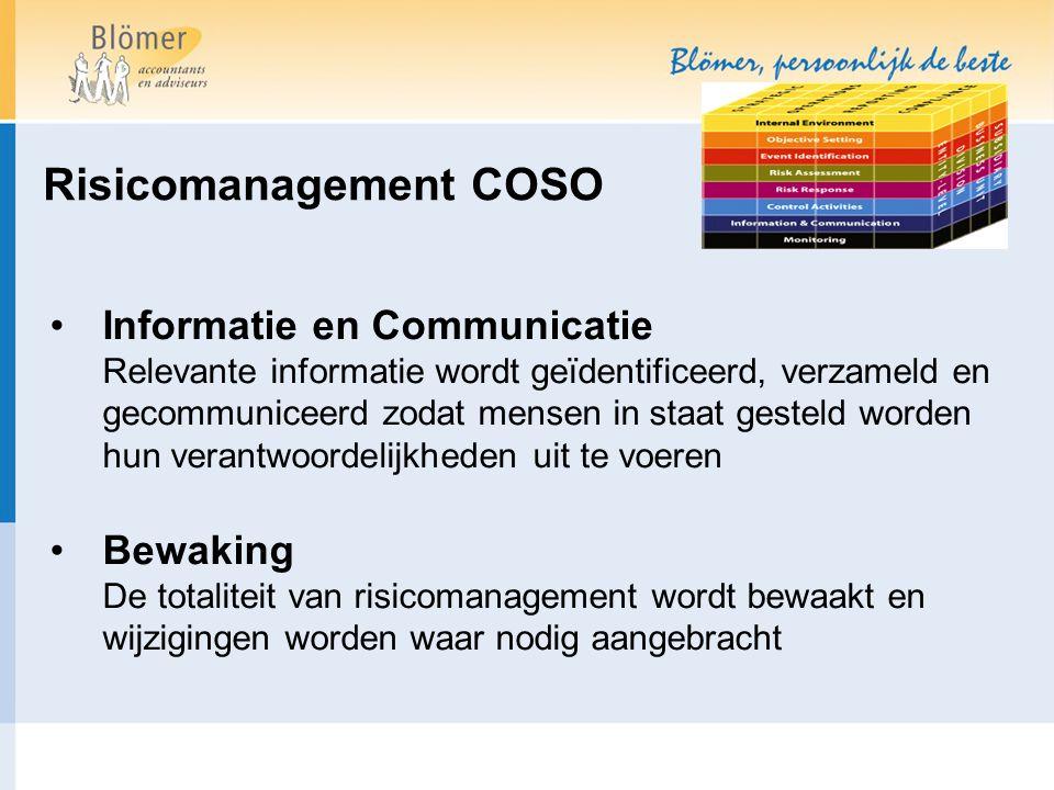 Risicomanagement COSO Informatie en Communicatie Relevante informatie wordt geïdentificeerd, verzameld en gecommuniceerd zodat mensen in staat gesteld worden hun verantwoordelijkheden uit te voeren Bewaking De totaliteit van risicomanagement wordt bewaakt en wijzigingen worden waar nodig aangebracht