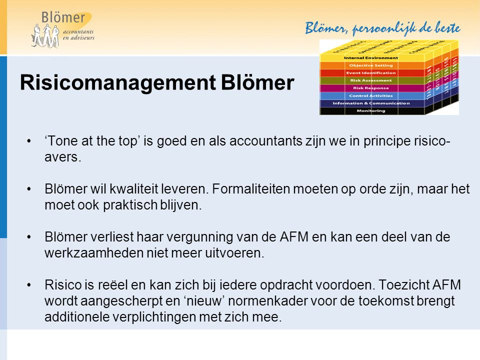 Risicomanagement Blömer 'Tone at the top' is goed en als accountants zijn we in principe risico- avers. Blömer wil kwaliteit leveren. Formaliteiten mo
