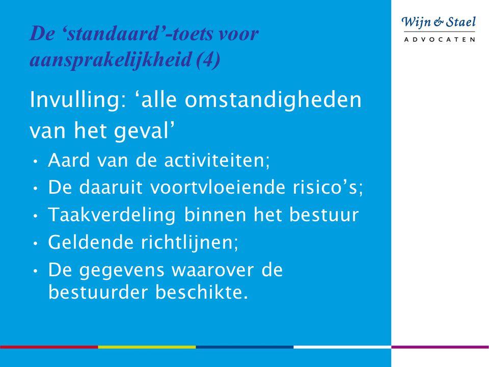 De 'standaard'-toets voor aansprakelijkheid (4) Invulling: 'alle omstandigheden van het geval' Aard van de activiteiten; De daaruit voortvloeiende risico's; Taakverdeling binnen het bestuur Geldende richtlijnen; De gegevens waarover de bestuurder beschikte.
