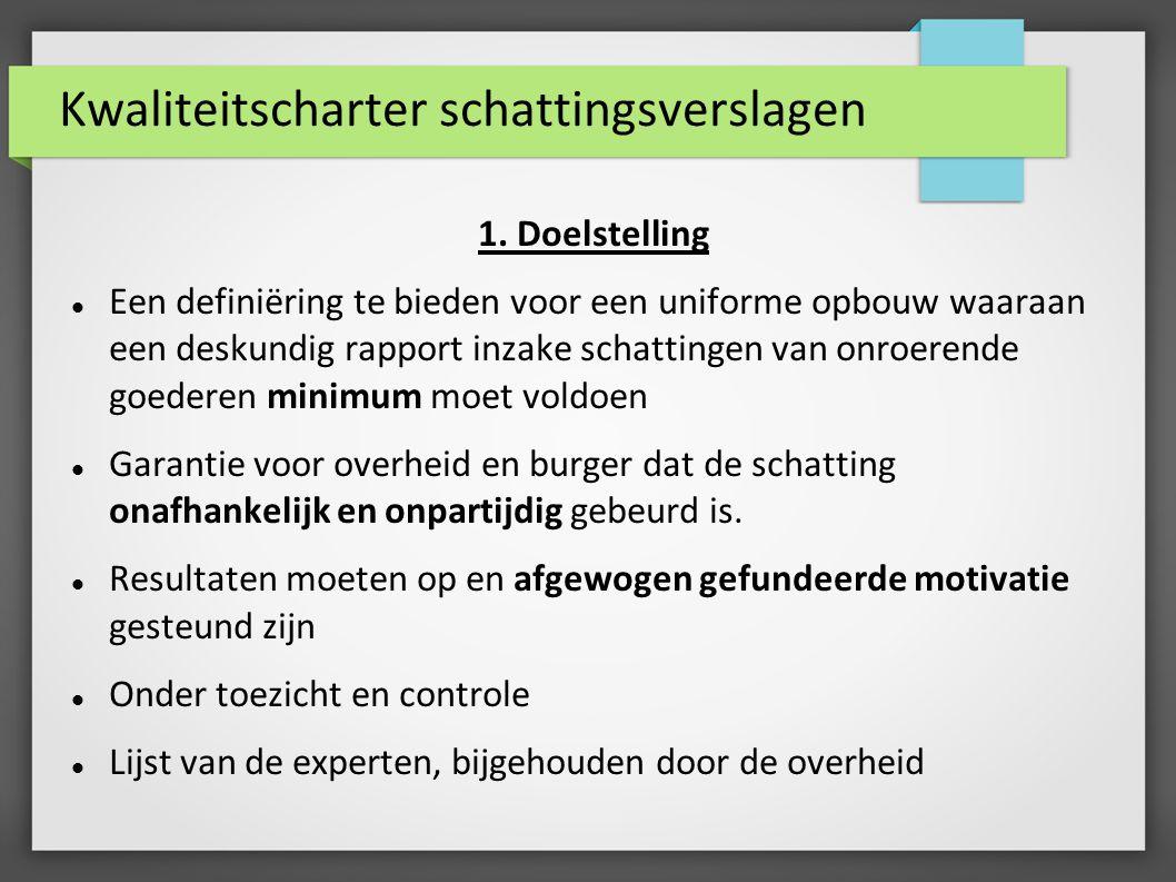Kwaliteitscharter schattingsverslagen 1. Doelstelling Een definiëring te bieden voor een uniforme opbouw waaraan een deskundig rapport inzake schattin