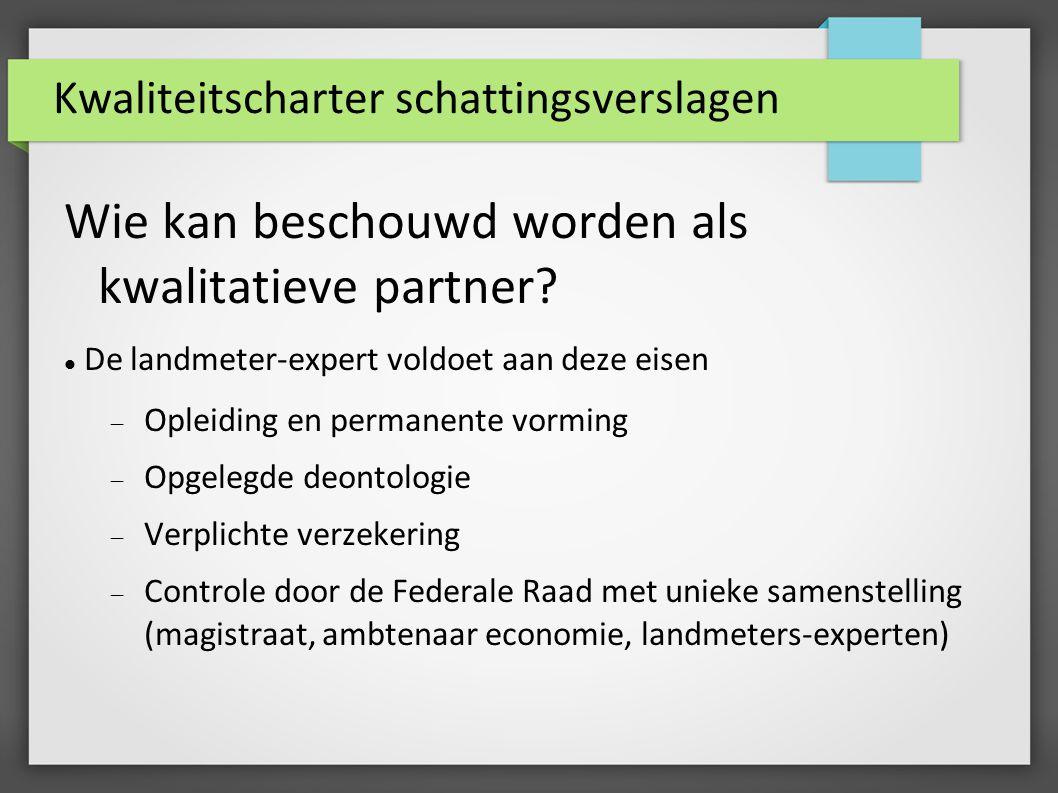 Kwaliteitscharter schattingsverslagen Wie kan beschouwd worden als kwalitatieve partner? De landmeter-expert voldoet aan deze eisen  Opleiding en per