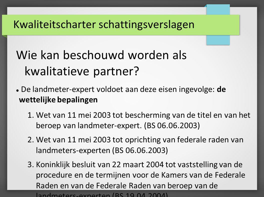Kwaliteitscharter schattingsverslagen Wie kan beschouwd worden als kwalitatieve partner? De landmeter-expert voldoet aan deze eisen ingevolge: de wett