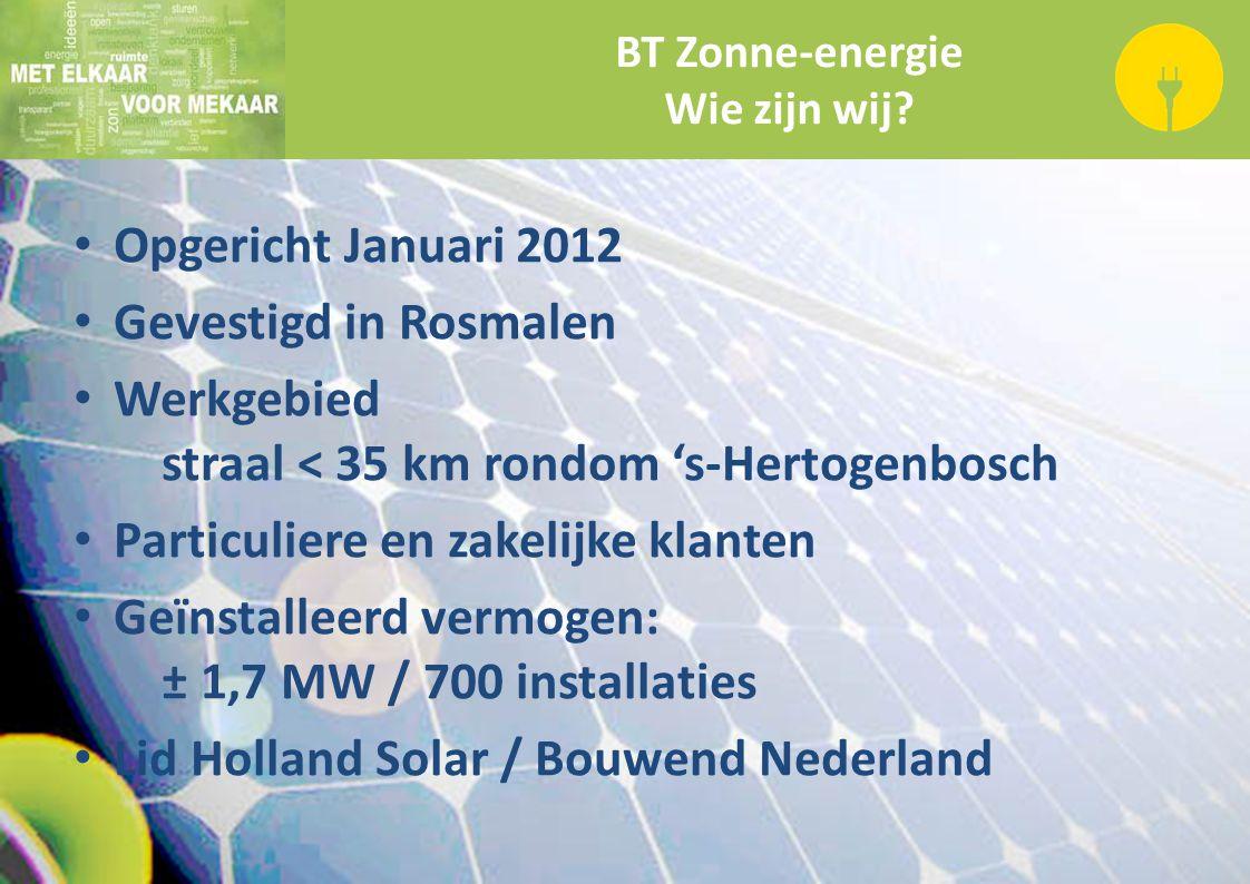 BT Zonne-energie Wie zijn wij? Opgericht Januari 2012 Gevestigd in Rosmalen Werkgebied straal < 35 km rondom 's-Hertogenbosch Particuliere en zakelijk