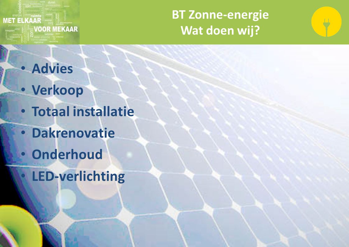BT Zonne-energie Wat doen wij? Advies Verkoop Totaal installatie Dakrenovatie Onderhoud LED-verlichting