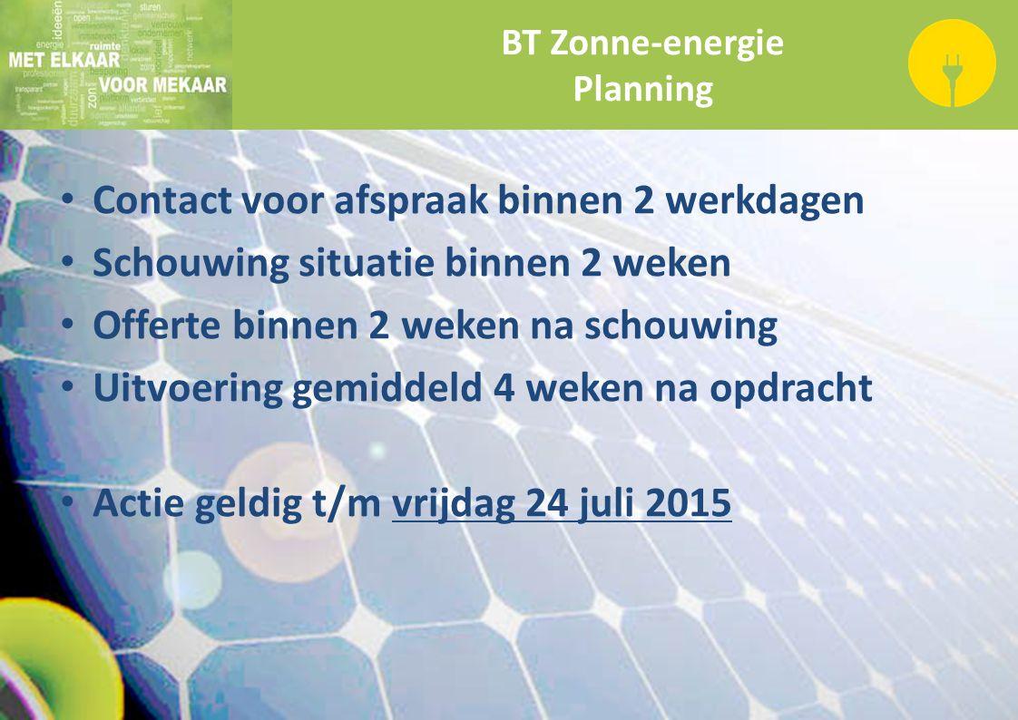 BT Zonne-energie Planning Contact voor afspraak binnen 2 werkdagen Schouwing situatie binnen 2 weken Offerte binnen 2 weken na schouwing Uitvoering ge