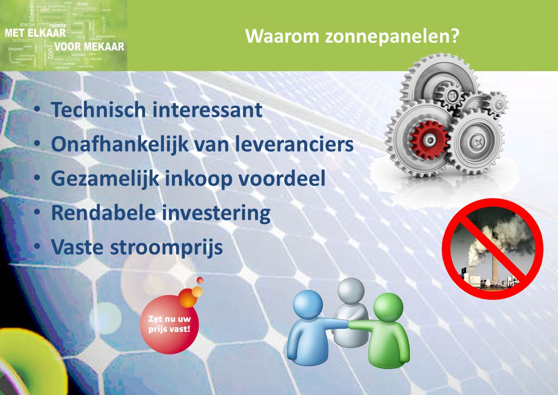 Technisch interessant Onafhankelijk van leveranciers Gezamelijk inkoop voordeel Rendabele investering Vaste stroomprijs Waarom zonnepanelen?