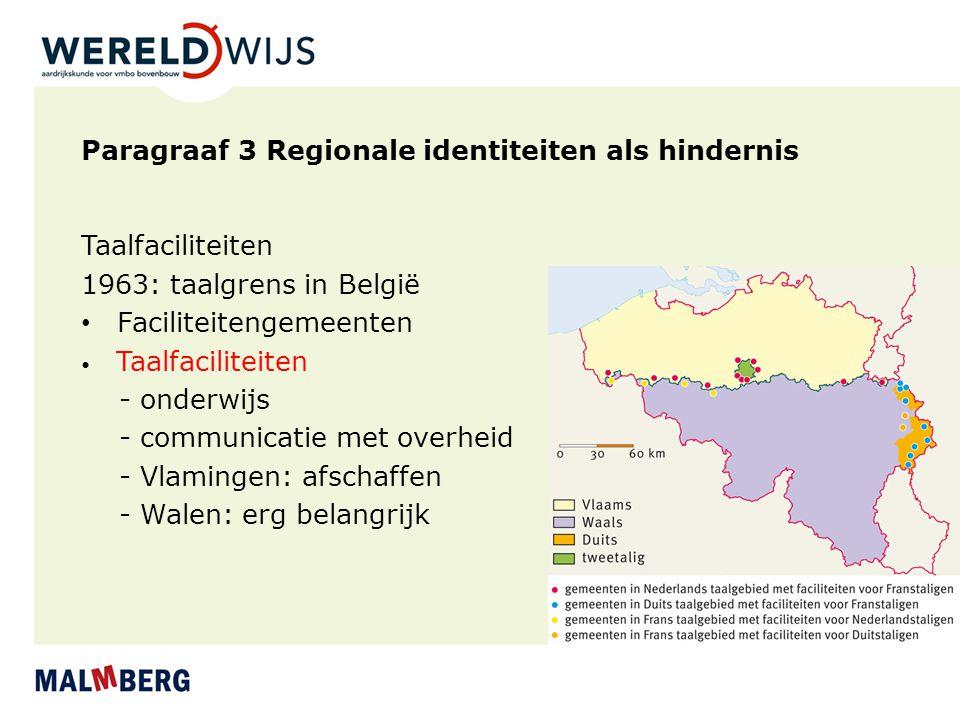 Paragraaf 3 Regionale identiteiten als hindernis Taalfaciliteiten 1963: taalgrens in België Faciliteitengemeenten Taalfaciliteiten - onderwijs - commu