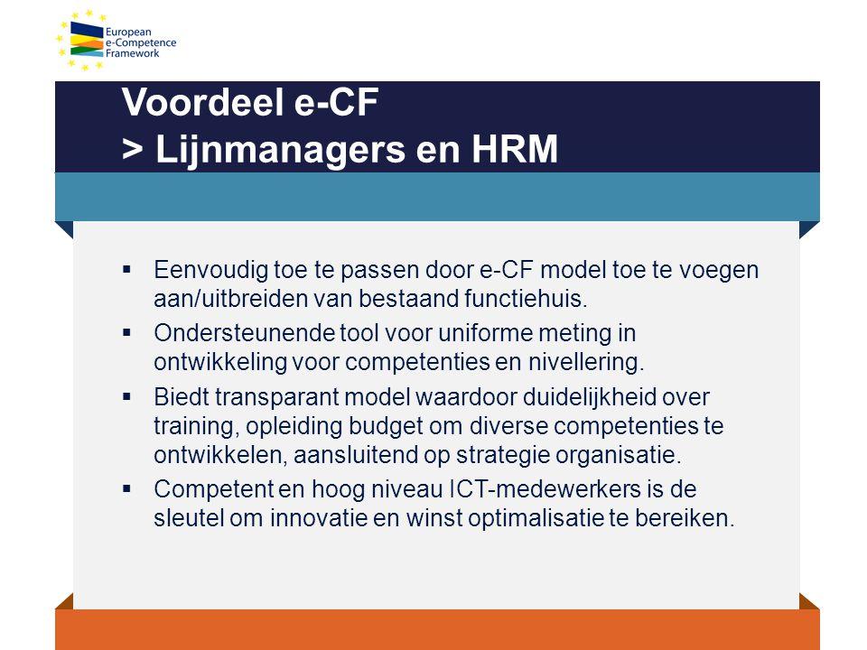 Voordeel e-CF > Lijnmanagers en HRM  Eenvoudig toe te passen door e-CF model toe te voegen aan/uitbreiden van bestaand functiehuis.