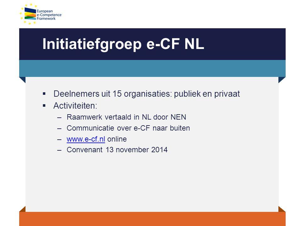 Initiatiefgroep e-CF NL  Deelnemers uit 15 organisaties: publiek en privaat  Activiteiten: –Raamwerk vertaald in NL door NEN –Communicatie over e-CF naar buiten –www.e-cf.nl onlinewww.e-cf.nl –Convenant 13 november 2014