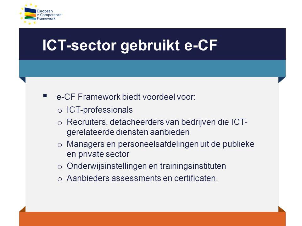 ICT-sector gebruikt e-CF  e-CF Framework biedt voordeel voor: o ICT-professionals o Recruiters, detacheerders van bedrijven die ICT- gerelateerde diensten aanbieden o Managers en personeelsafdelingen uit de publieke en private sector o Onderwijsinstellingen en trainingsinstituten o Aanbieders assessments en certificaten.