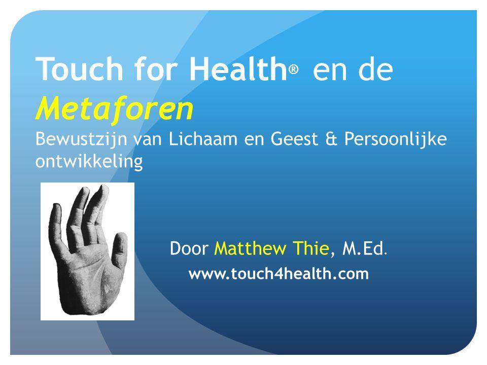 Touch for Health ® en de Metaforen Bewustzijn van Lichaam en Geest & Persoonlijke ontwikkeling Door Matthew Thie, M.Ed. www.touch4health.com