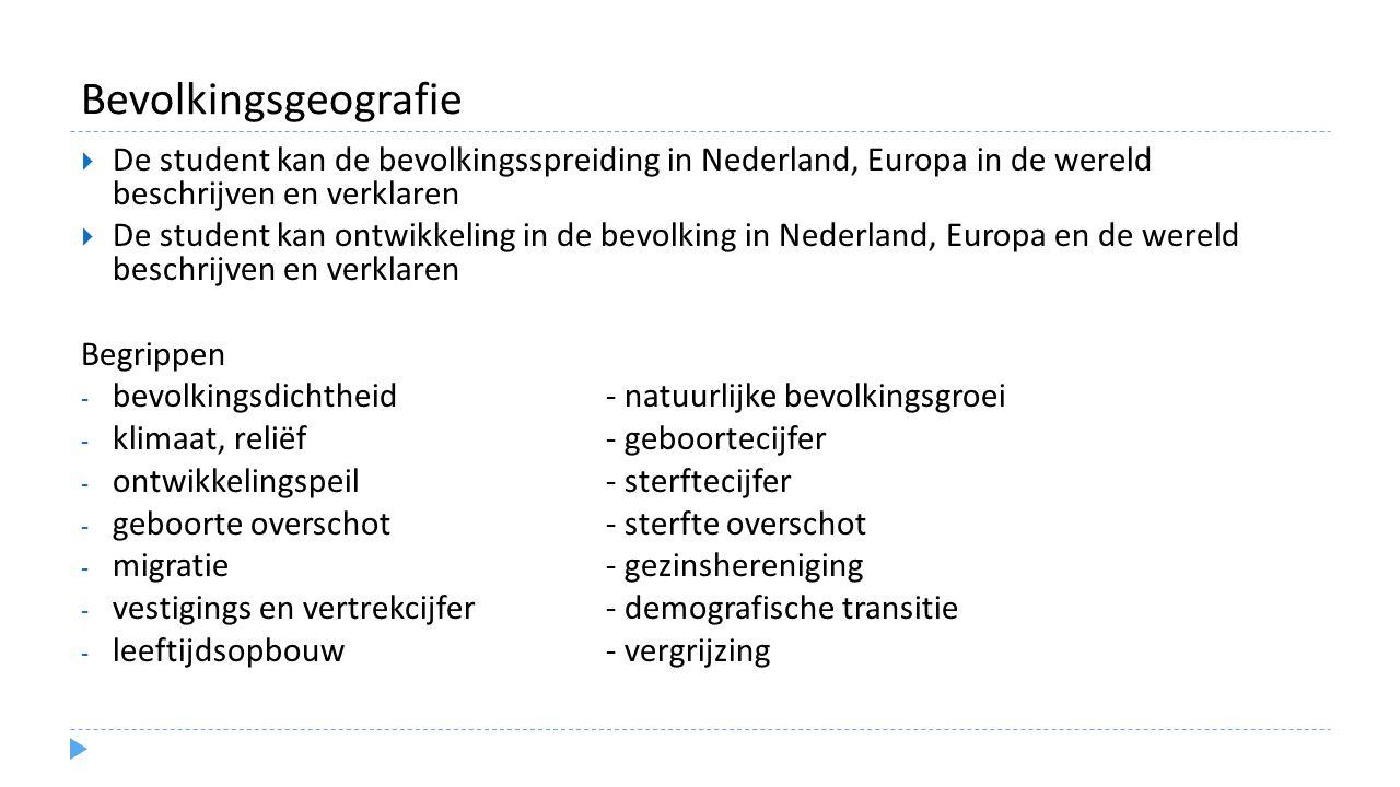 Bevolkingsgeografie  De student kan de bevolkingsspreiding in Nederland, Europa in de wereld beschrijven en verklaren  De student kan ontwikkeling in de bevolking in Nederland, Europa en de wereld beschrijven en verklaren Begrippen - bevolkingsdichtheid - natuurlijke bevolkingsgroei - klimaat, reliëf - geboortecijfer - ontwikkelingspeil - sterftecijfer - geboorte overschot- sterfte overschot - migratie- gezinshereniging - vestigings en vertrekcijfer- demografische transitie - leeftijdsopbouw- vergrijzing