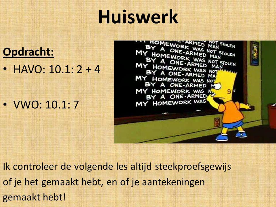 Huiswerk Opdracht: HAVO: 10.1: 2 + 4 VWO: 10.1: 7 Ik controleer de volgende les altijd steekproefsgewijs of je het gemaakt hebt, en of je aantekeninge