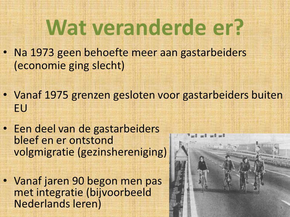 Wat veranderde er? Na 1973 geen behoefte meer aan gastarbeiders (economie ging slecht) Vanaf 1975 grenzen gesloten voor gastarbeiders buiten EU Een de