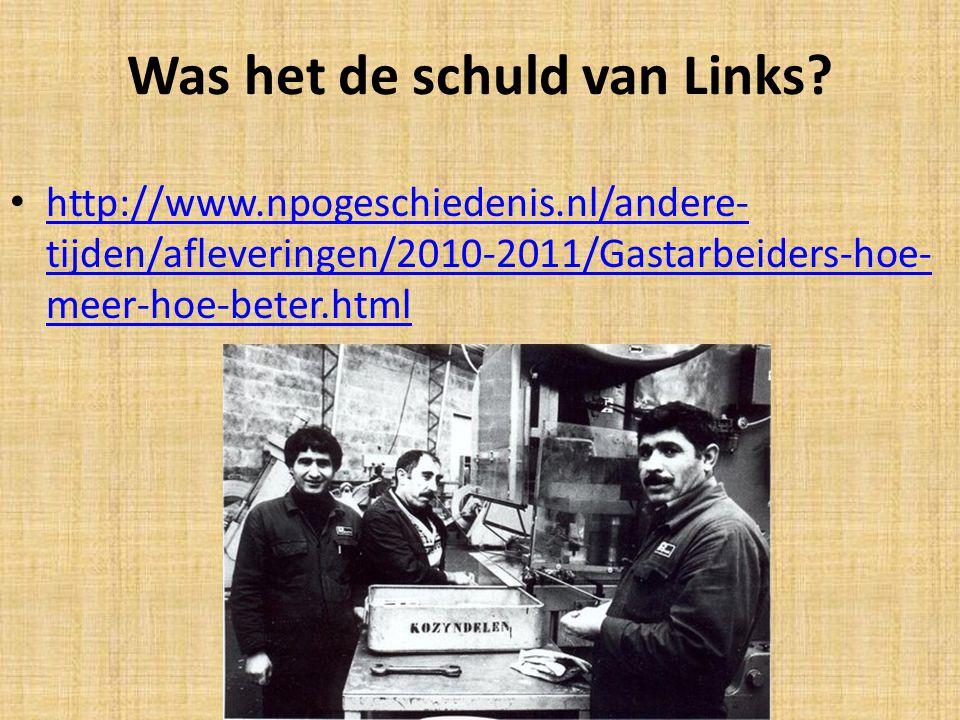 Was het de schuld van Links? http://www.npogeschiedenis.nl/andere- tijden/afleveringen/2010-2011/Gastarbeiders-hoe- meer-hoe-beter.html http://www.npo