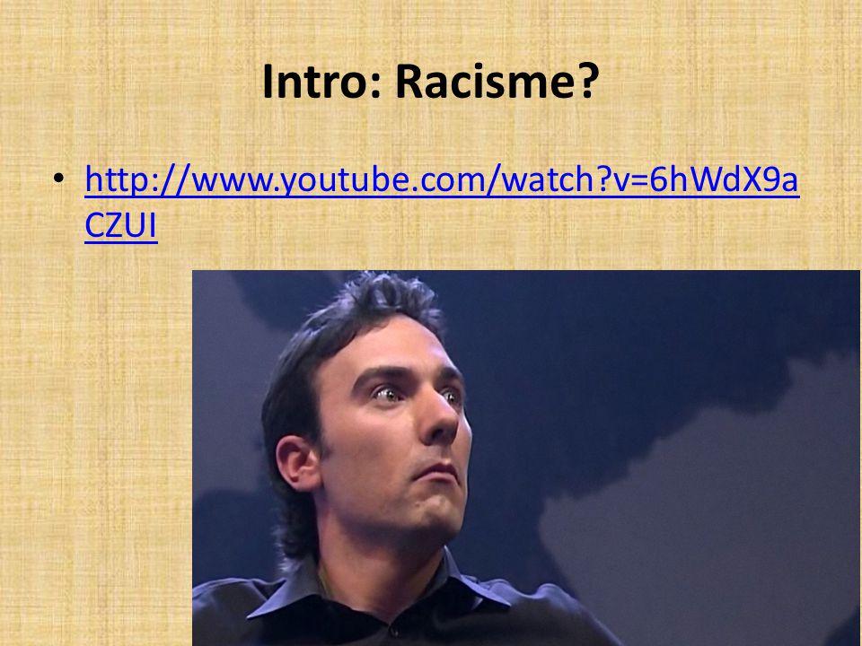 Intro: Racisme? http://www.youtube.com/watch?v=6hWdX9a CZUI http://www.youtube.com/watch?v=6hWdX9a CZUI