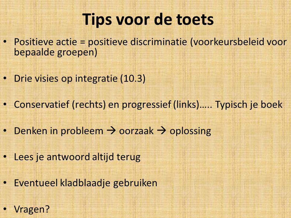 Tips voor de toets Positieve actie = positieve discriminatie (voorkeursbeleid voor bepaalde groepen) Drie visies op integratie (10.3) Conservatief (re