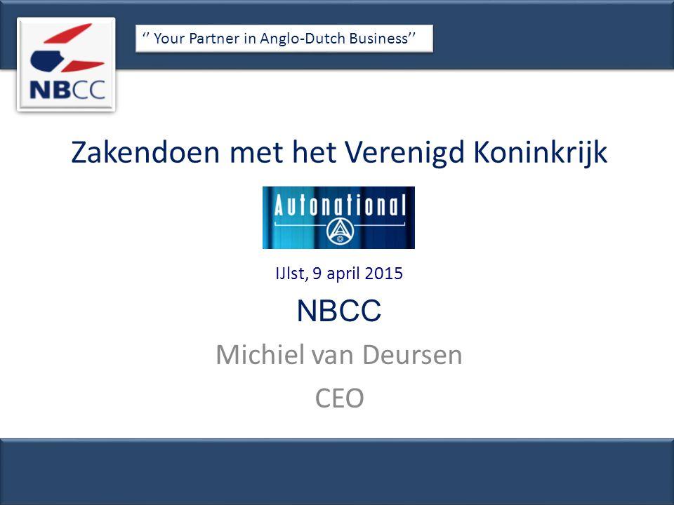 Zakendoen met het Verenigd Koninkrijk IJlst, 9 april 2015 NBCC Michiel van Deursen CEO '' Your Partner in Anglo-Dutch Business''