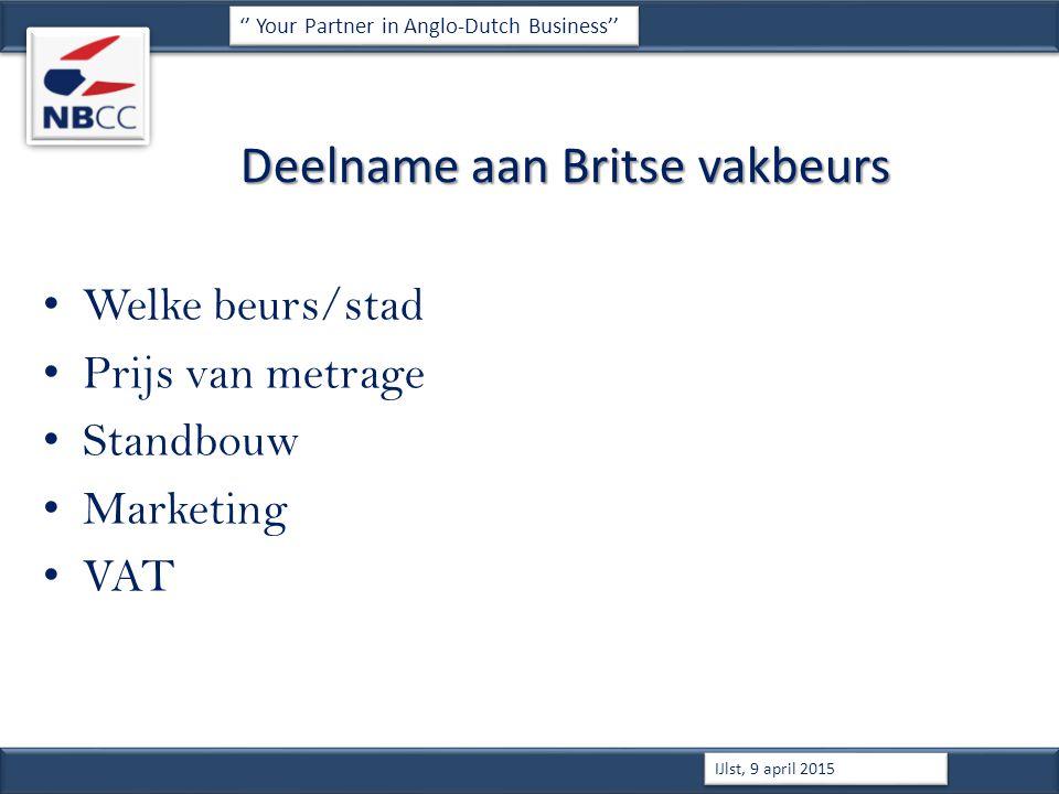 Deelname aan Britse vakbeurs Welke beurs/stad Prijs van metrage Standbouw Marketing VAT '' Your Partner in Anglo-Dutch Business'' IJlst, 9 april 2015