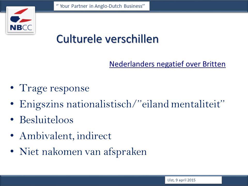 Culturele verschillen Nederlanders negatief over Britten Trage response Enigszins nationalistisch/''eiland mentaliteit'' Besluiteloos Ambivalent, indirect Niet nakomen van afspraken '' Your Partner in Anglo-Dutch Business'' IJlst, 9 april 2015