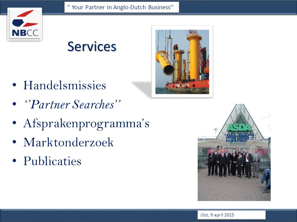 Services Handelsmissies ''Partner Searches'' Afsprakenprogramma's Marktonderzoek Publicaties '' Your Partner in Anglo-Dutch Business'' IJlst, 9 april 2015
